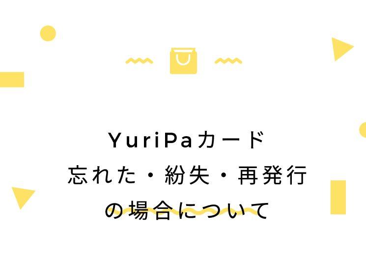 YuriPaカード忘れた・紛失・再発行の場合について