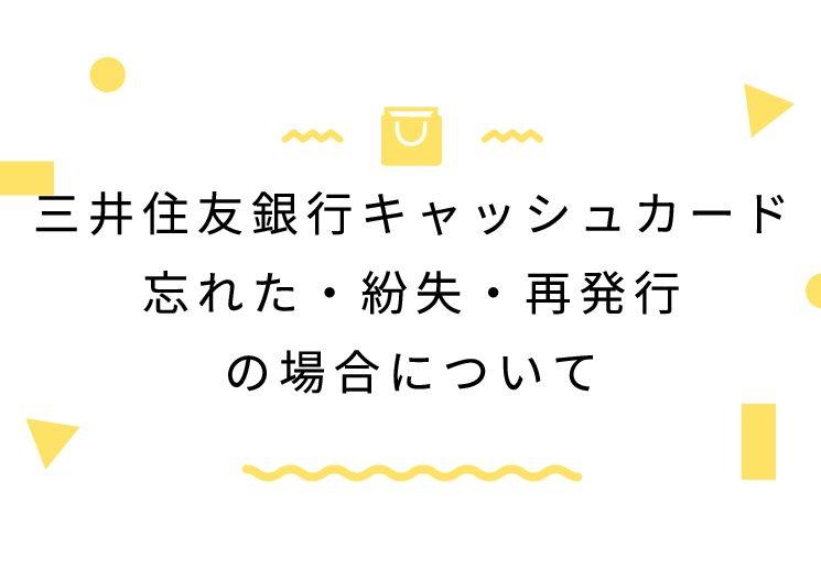 三井住友銀行キャッシュカード忘れた・紛失・再発行の場合について