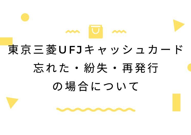 東京三菱UFJキャッシュカード忘れた・紛失・再発行の場合について