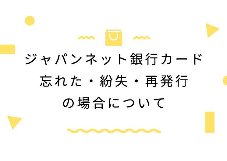 ジャパンネット銀行カード忘れた・紛失・再発行の場合について