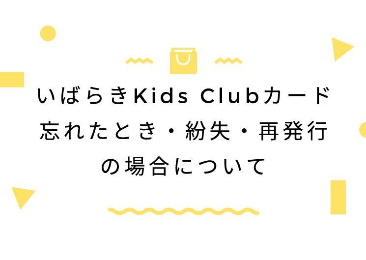 いばらきKids Clubカード忘れたとき・紛失・再発行の場合について