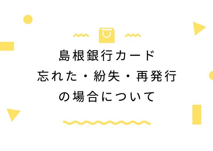 島根銀行カード忘れた・紛失・再発行の場合について